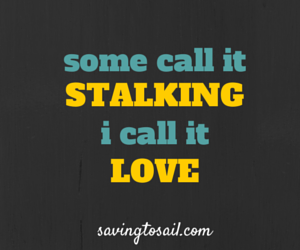 Some call it stalking, I call it love.