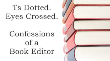 Ts dotted, eyes crossed…confessions of a book editor